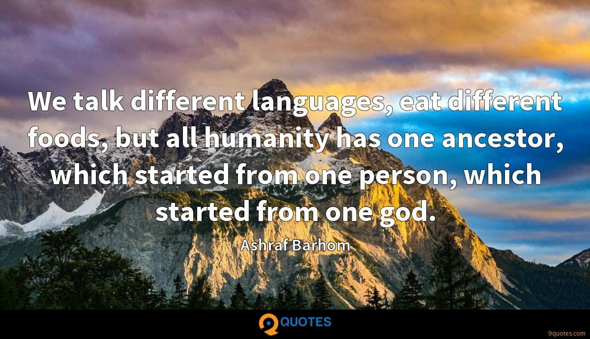 We talk different languages, eat different foods, but all humanity has one ancestor, which started from one person, which started from one god.