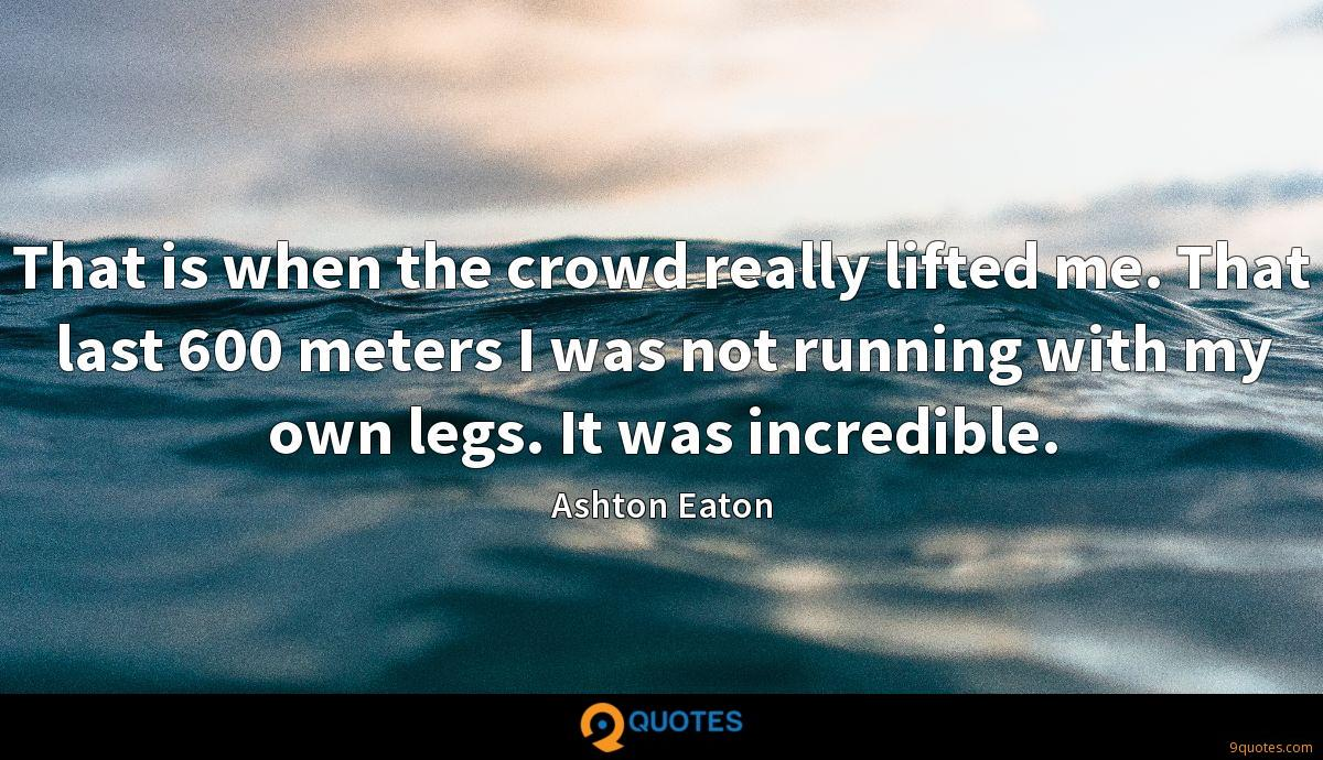 That is when the crowd really lifted me. That last 600 meters I was not running with my own legs. It was incredible.
