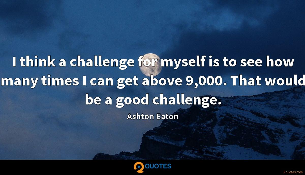 I think a challenge for myself is to see how many times I can get above 9,000. That would be a good challenge.