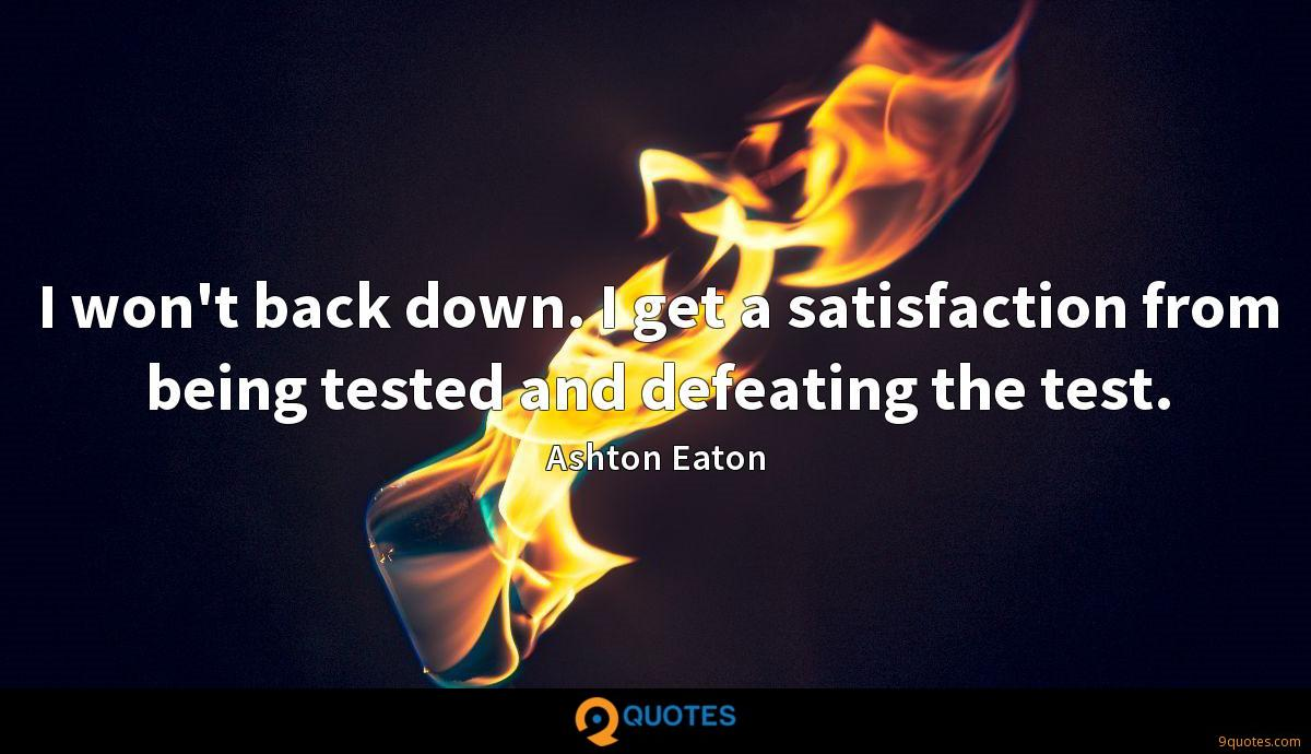 I won't back down. I get a satisfaction from being tested and defeating the test.