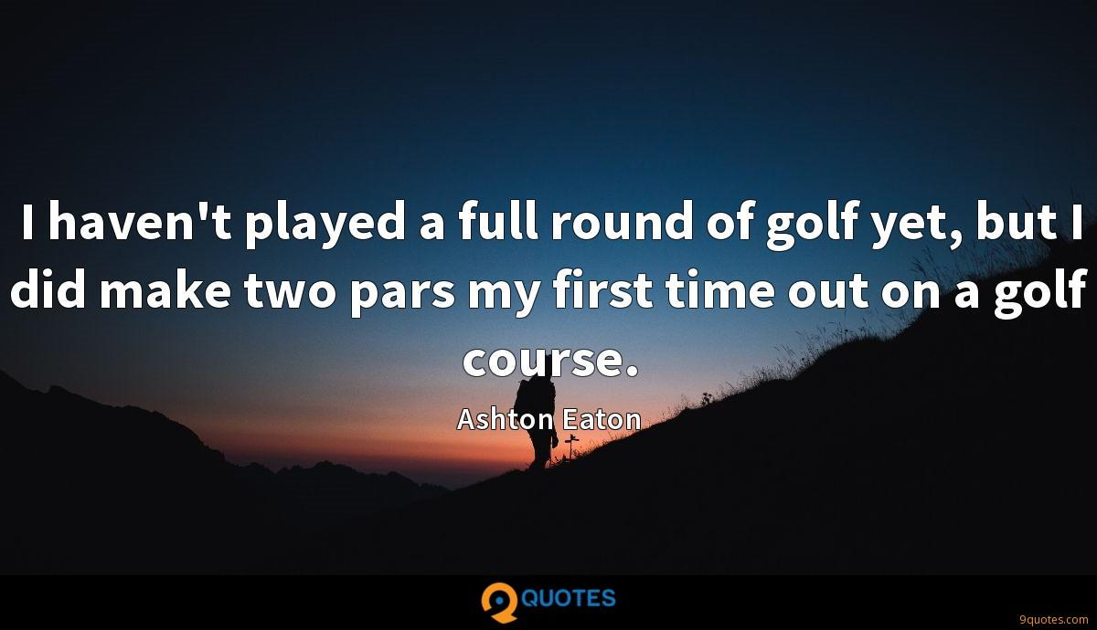 I haven't played a full round of golf yet, but I did make two pars my first time out on a golf course.