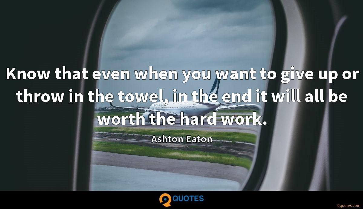 Know that even when you want to give up or throw in the towel, in the end it will all be worth the hard work.