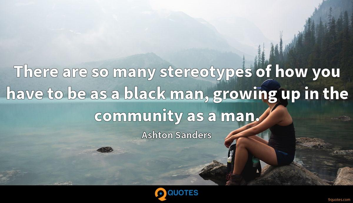 There are so many stereotypes of how you have to be as a black man, growing up in the community as a man.