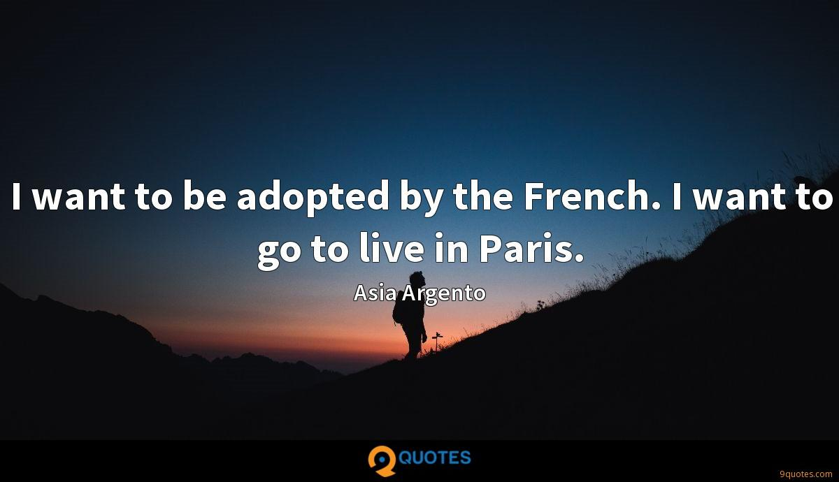 I want to be adopted by the French. I want to go to live in Paris.