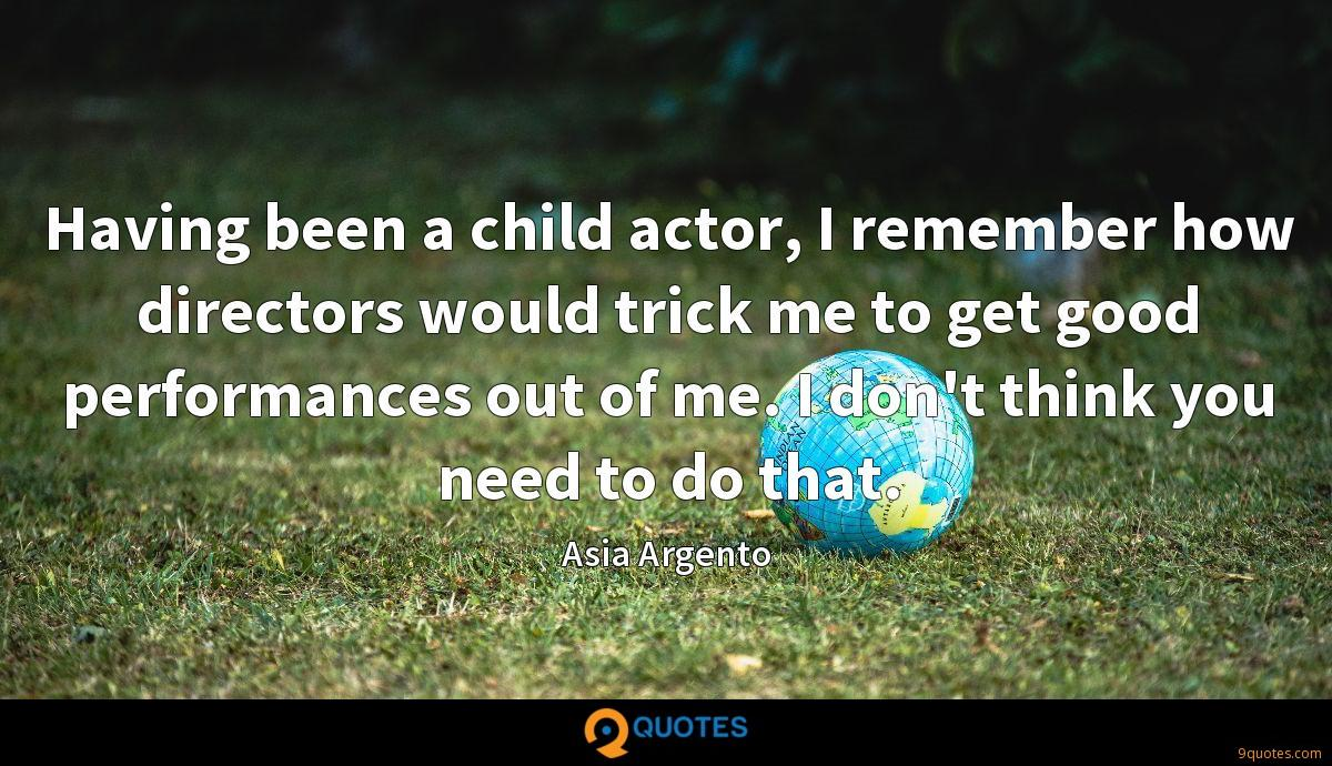 Having been a child actor, I remember how directors would trick me to get good performances out of me. I don't think you need to do that.