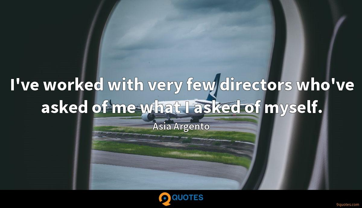I've worked with very few directors who've asked of me what I asked of myself.