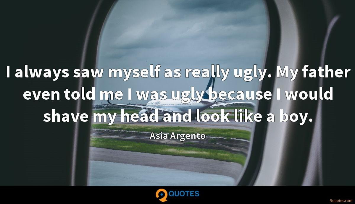 I always saw myself as really ugly. My father even told me I was ugly because I would shave my head and look like a boy.