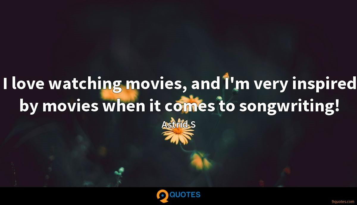 I love watching movies, and I'm very inspired by movies when it comes to songwriting!