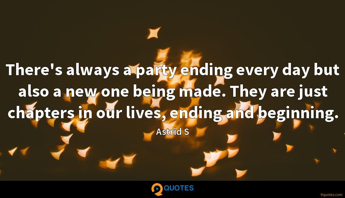 There's always a party ending every day but also a new one being made. They are just chapters in our lives, ending and beginning.