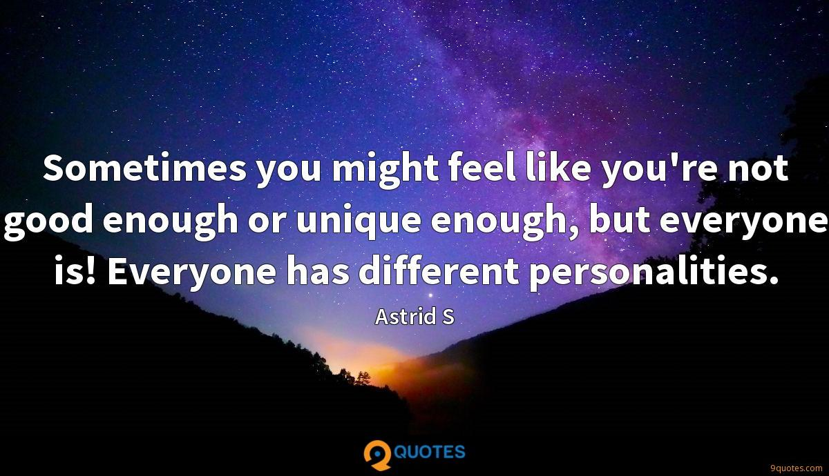 Sometimes you might feel like you're not good enough or unique enough, but everyone is! Everyone has different personalities.