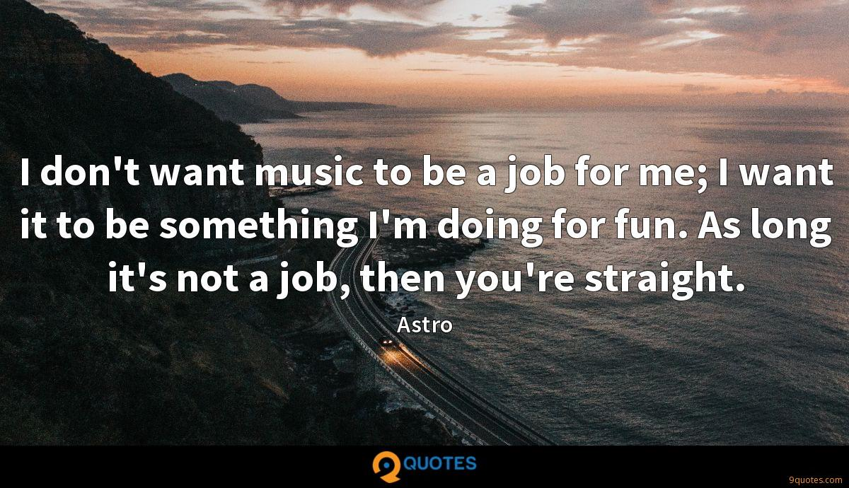 I don't want music to be a job for me; I want it to be something I'm doing for fun. As long it's not a job, then you're straight.