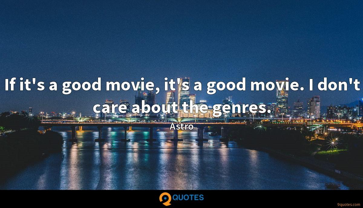 If it's a good movie, it's a good movie. I don't care about the genres.