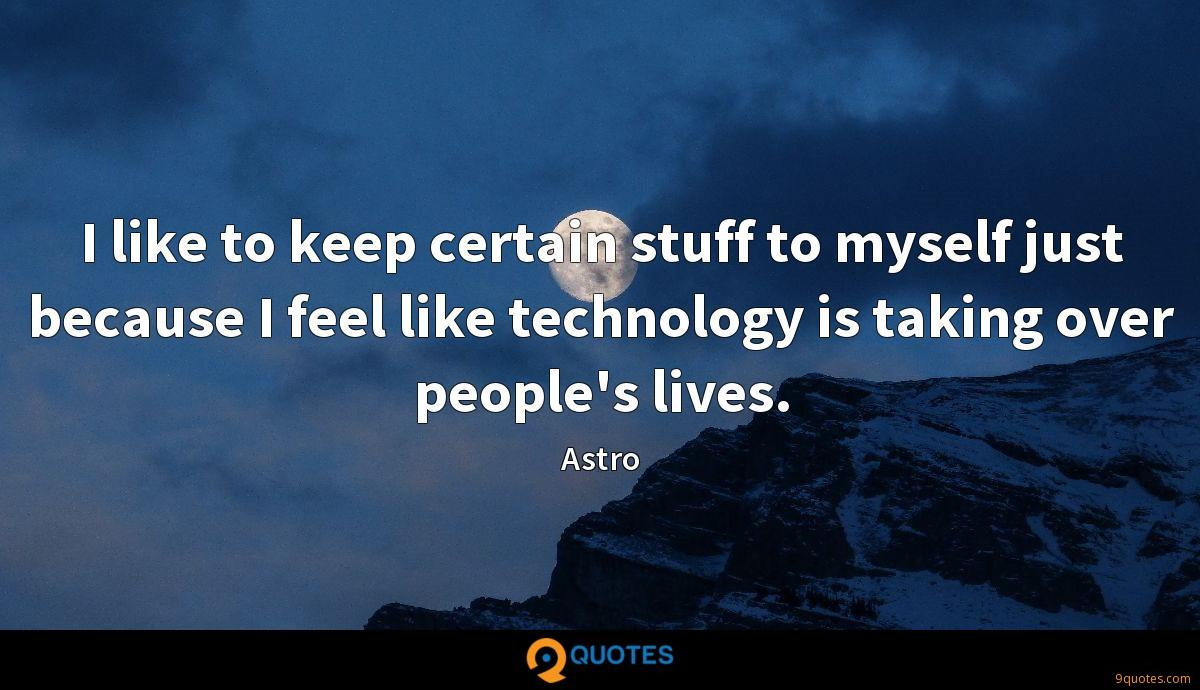 I like to keep certain stuff to myself just because I feel like technology is taking over people's lives.