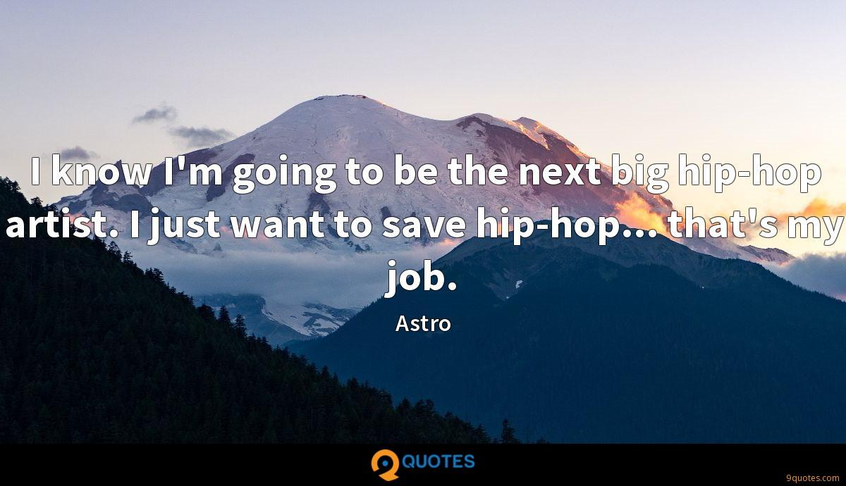 I know I'm going to be the next big hip-hop artist. I just want to save hip-hop... that's my job.