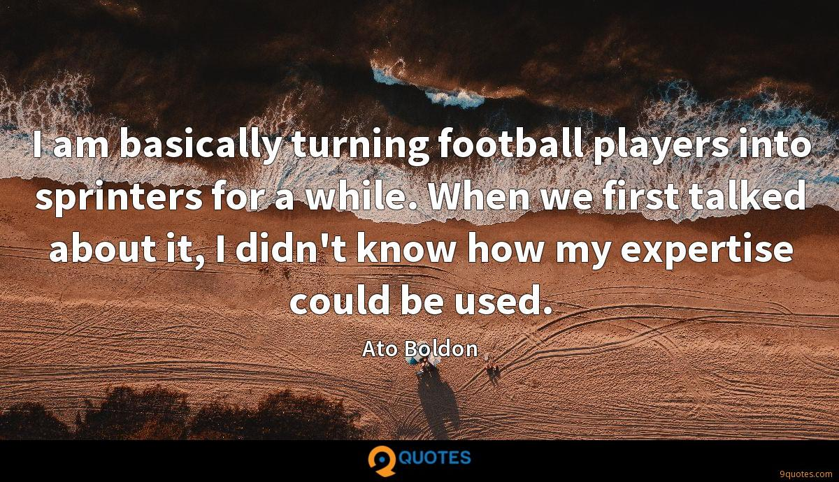 I am basically turning football players into sprinters for a while. When we first talked about it, I didn't know how my expertise could be used.