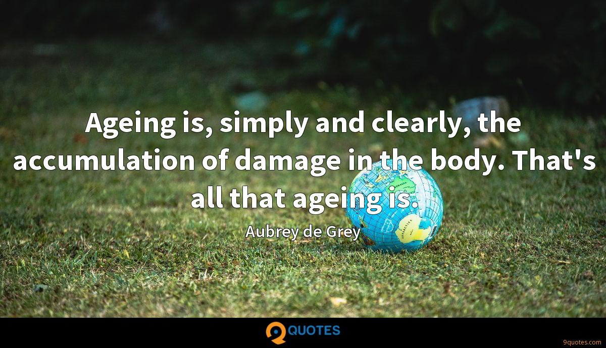 Ageing is, simply and clearly, the accumulation of damage in the body. That's all that ageing is.