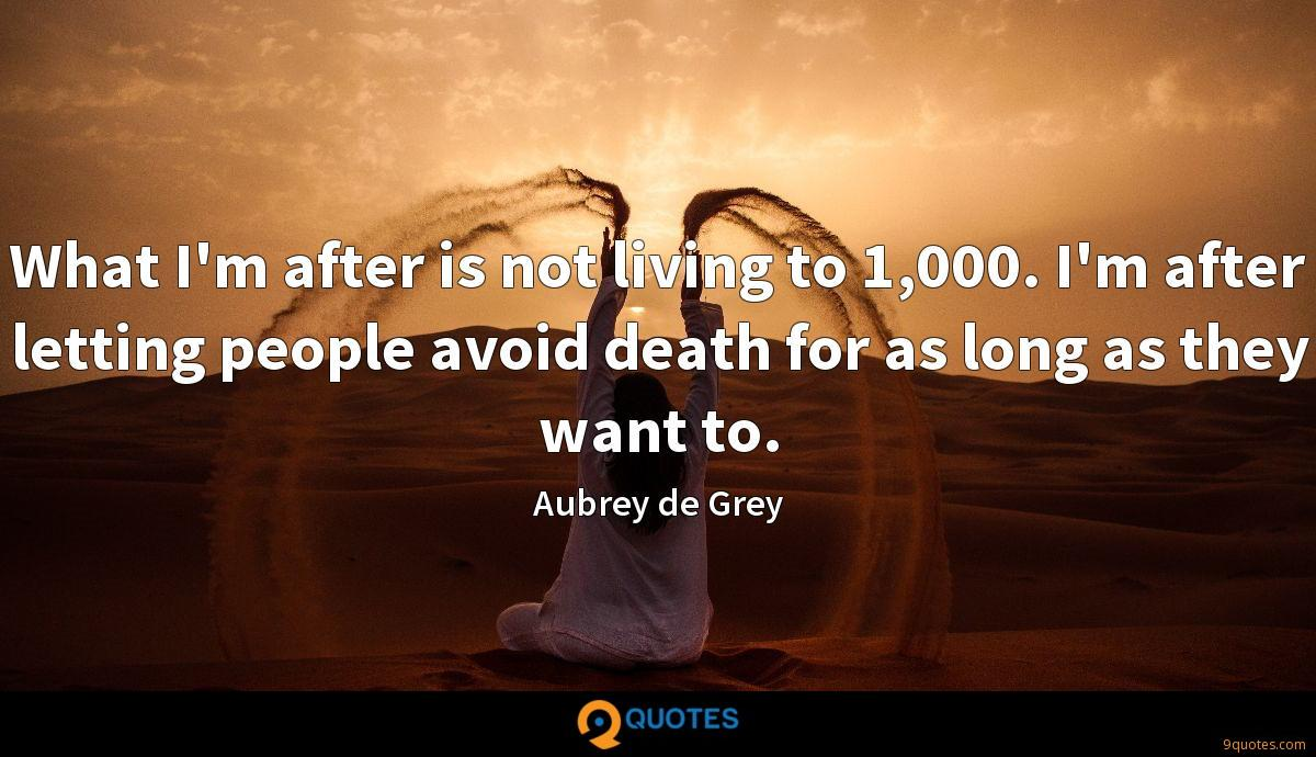 What I'm after is not living to 1,000. I'm after letting people avoid death for as long as they want to.