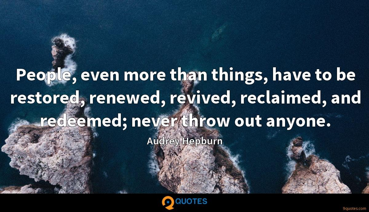 People, even more than things, have to be restored, renewed, revived, reclaimed, and redeemed; never throw out anyone.