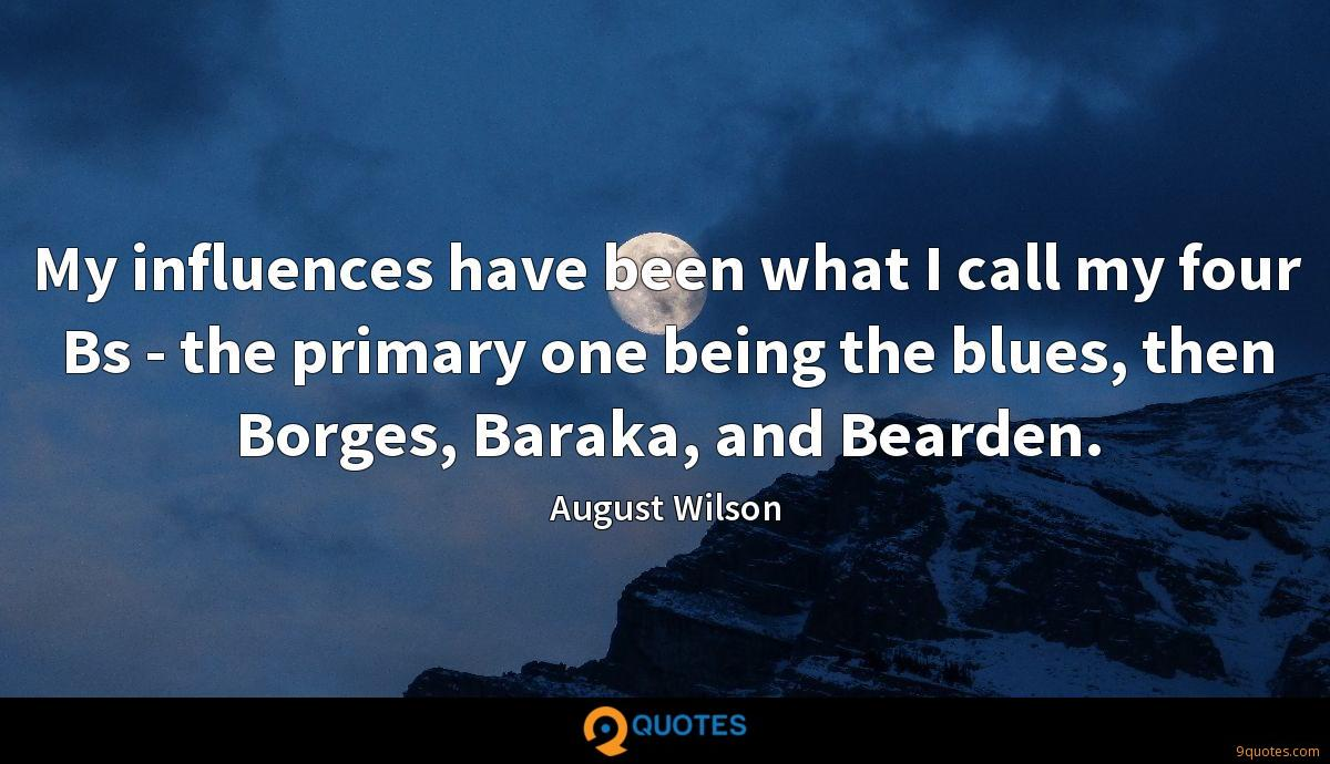 My influences have been what I call my four Bs - the primary one being the blues, then Borges, Baraka, and Bearden.