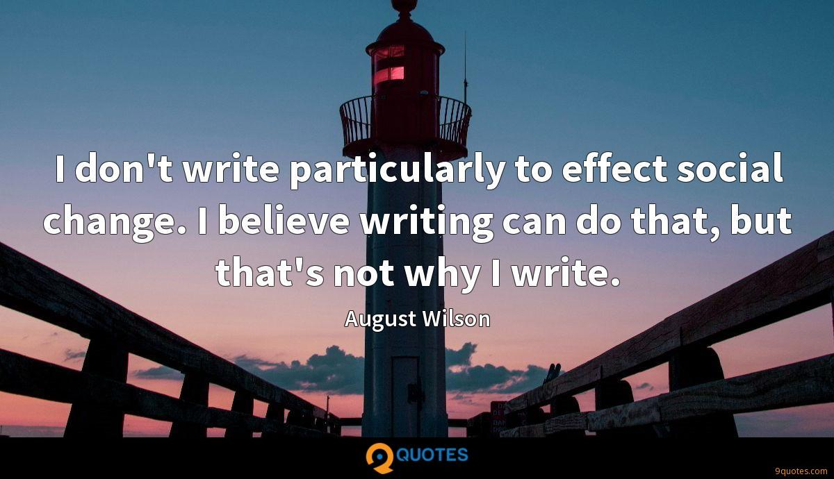 I don't write particularly to effect social change. I believe writing can do that, but that's not why I write.