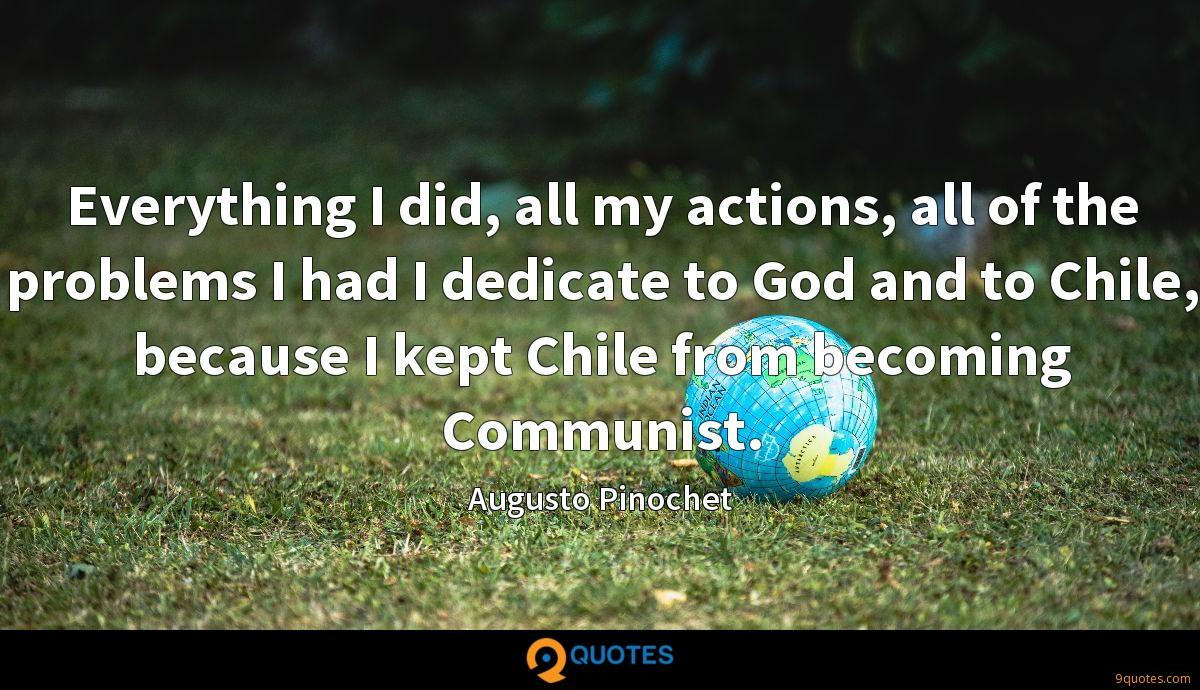 Everything I did, all my actions, all of the problems I had I dedicate to God and to Chile, because I kept Chile from becoming Communist.