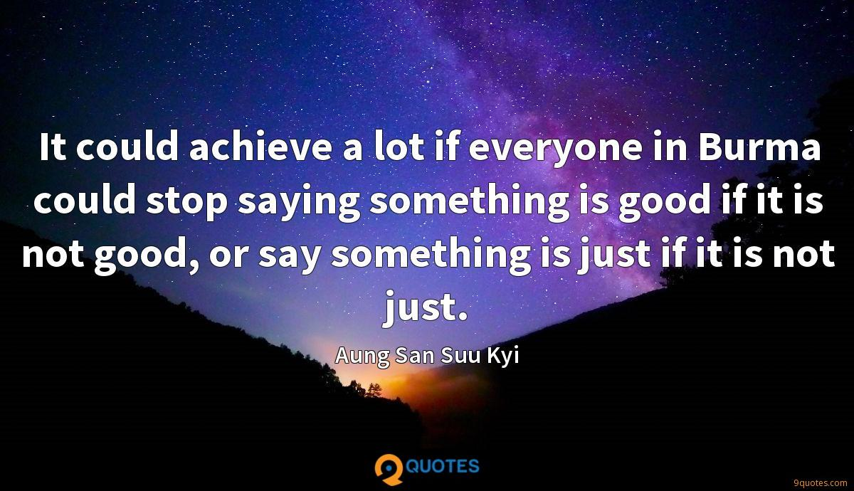 It could achieve a lot if everyone in Burma could stop saying something is good if it is not good, or say something is just if it is not just.