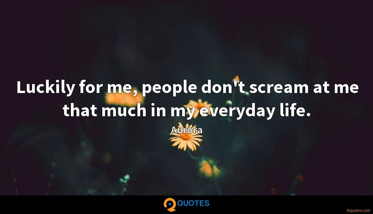 Luckily for me, people don't scream at me that much in my everyday life.