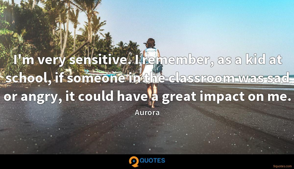 I'm very sensitive. I remember, as a kid at school, if someone in the classroom was sad or angry, it could have a great impact on me.