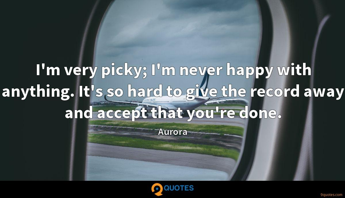 I'm very picky; I'm never happy with anything. It's so hard to give the record away and accept that you're done.