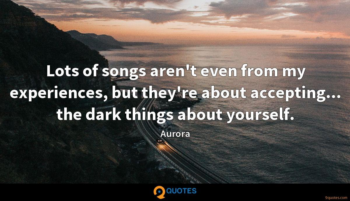 Lots of songs aren't even from my experiences, but they're about accepting... the dark things about yourself.