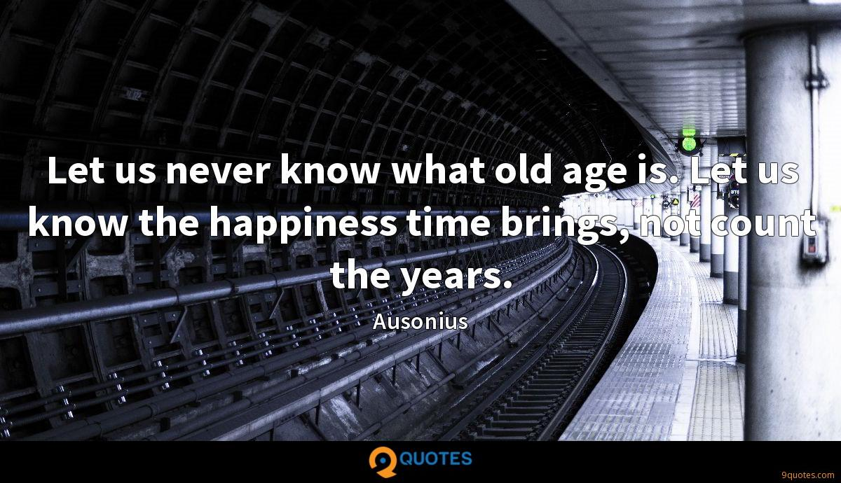 Let us never know what old age is. Let us know the happiness time brings, not count the years.