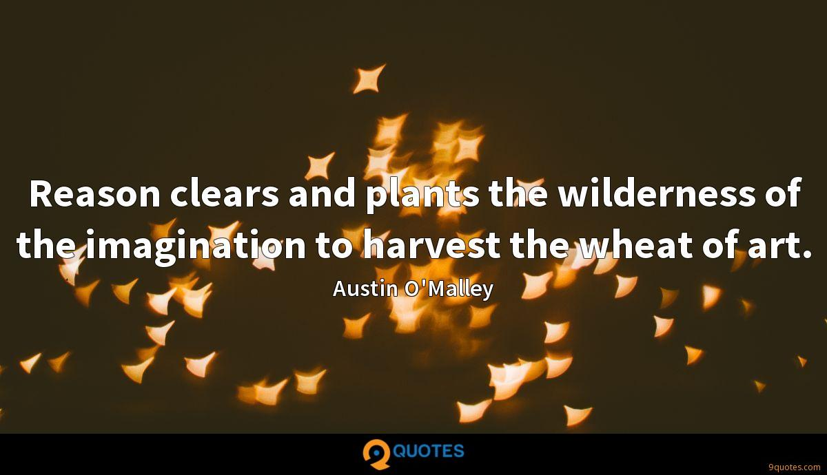 Reason clears and plants the wilderness of the imagination to harvest the wheat of art.