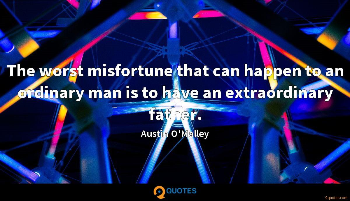 The worst misfortune that can happen to an ordinary man is to have an extraordinary father.