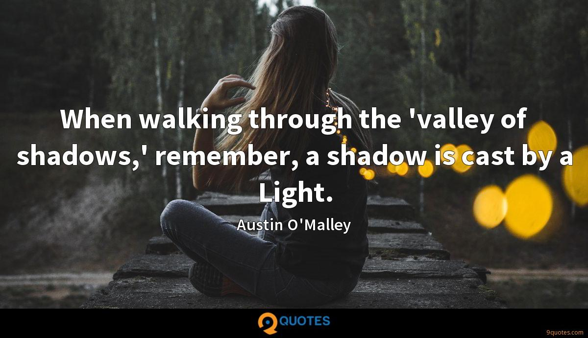 When walking through the 'valley of shadows,' remember, a shadow is cast by a Light.