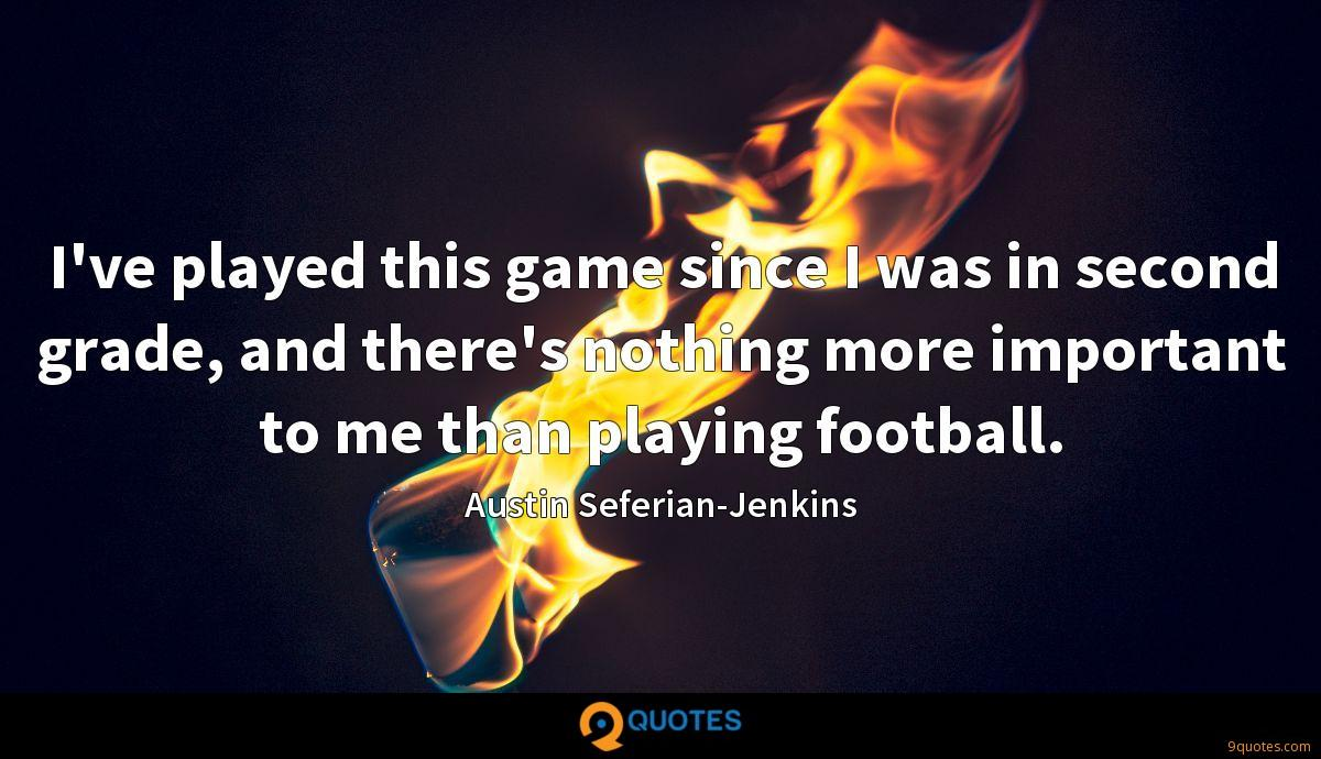 I've played this game since I was in second grade, and there's nothing more important to me than playing football.