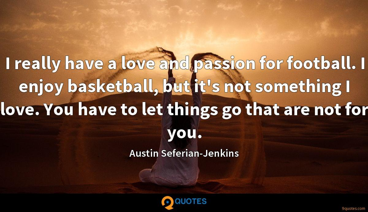 I really have a love and passion for football. I enjoy basketball, but it's not something I love. You have to let things go that are not for you.