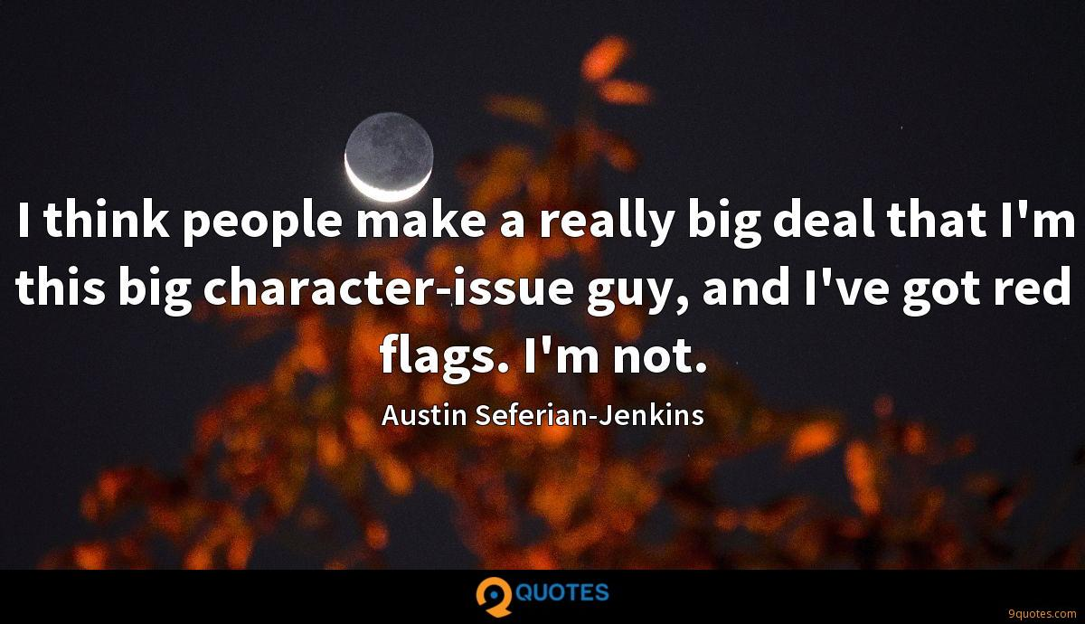 I think people make a really big deal that I'm this big character-issue guy, and I've got red flags. I'm not.