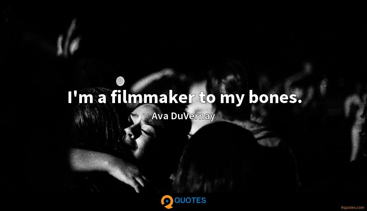 I'm a filmmaker to my bones.