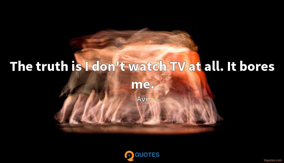 The truth is I don't watch TV at all. It bores me.