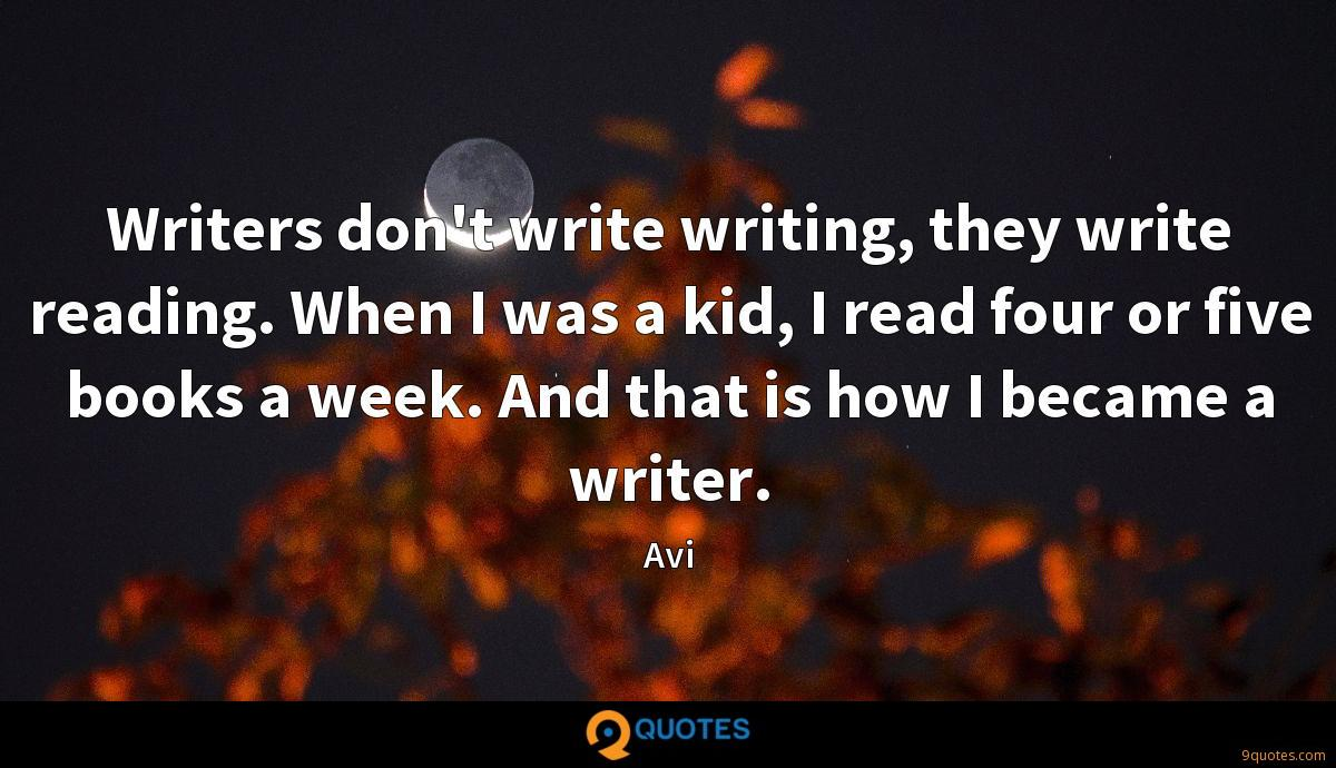 Writers don't write writing, they write reading. When I was a kid, I read four or five books a week. And that is how I became a writer.