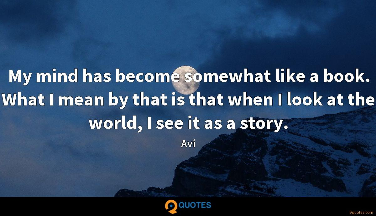 My mind has become somewhat like a book. What I mean by that is that when I look at the world, I see it as a story.