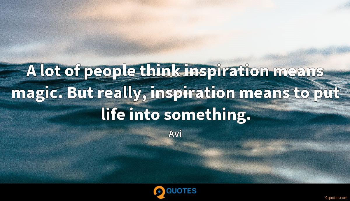 A lot of people think inspiration means magic. But really, inspiration means to put life into something.