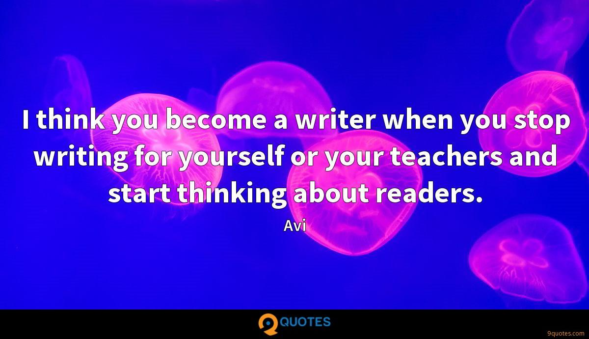 I think you become a writer when you stop writing for yourself or your teachers and start thinking about readers.