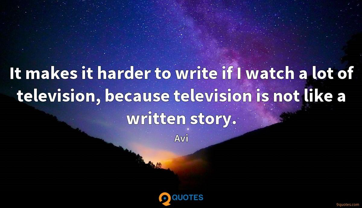 It makes it harder to write if I watch a lot of television, because television is not like a written story.