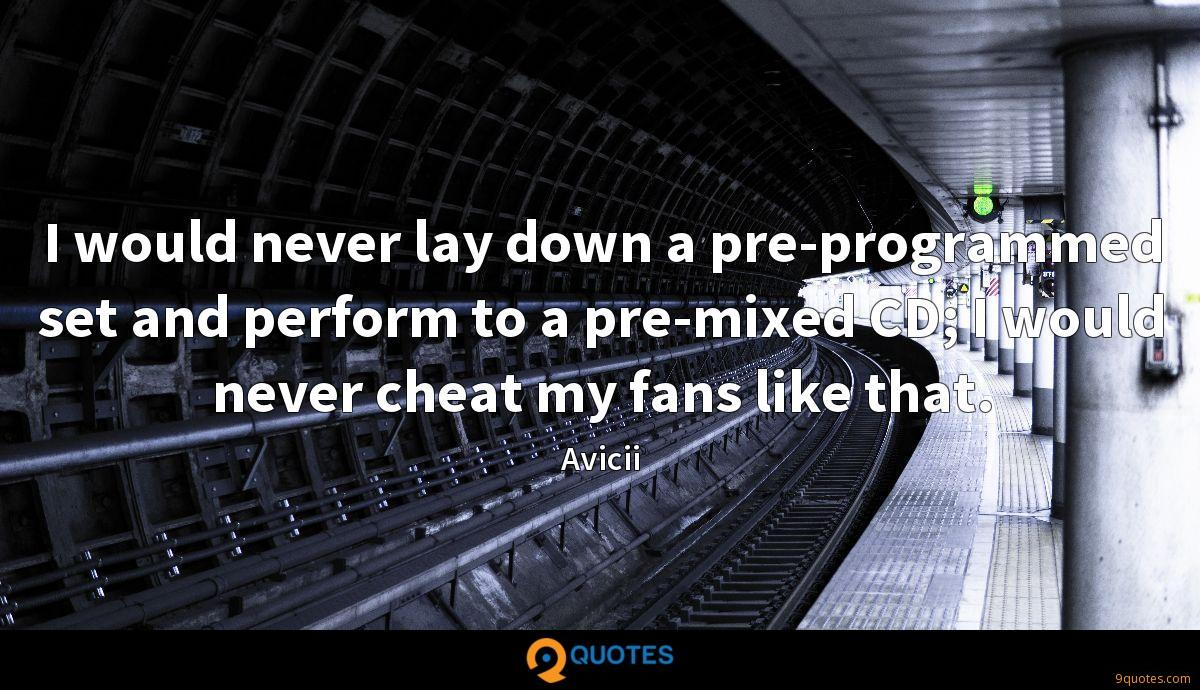I would never lay down a pre-programmed set and perform to a pre-mixed CD; I would never cheat my fans like that.