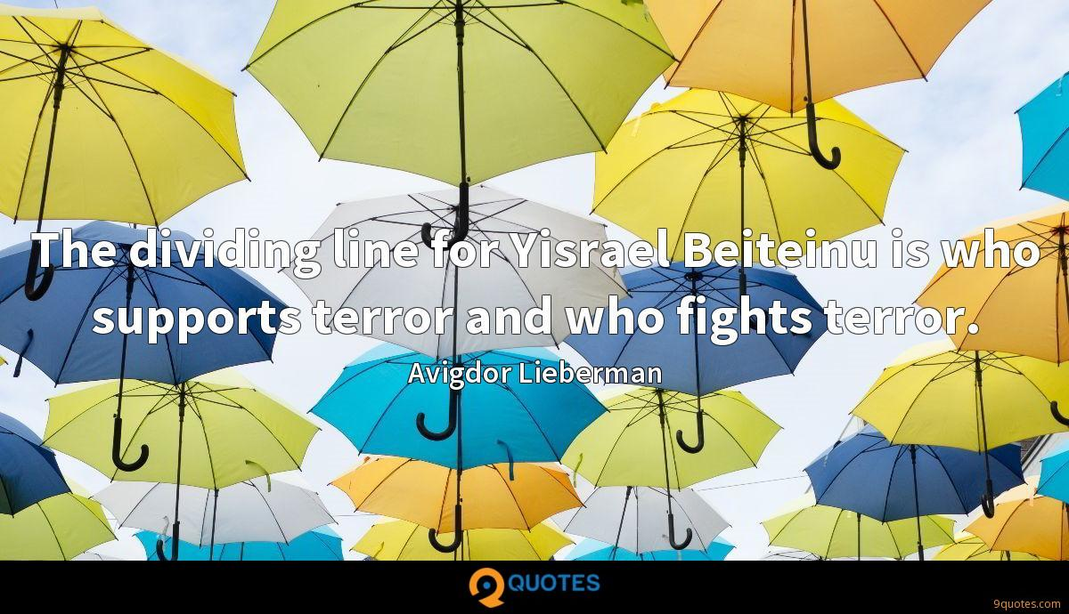 The dividing line for Yisrael Beiteinu is who supports terror and who fights terror.