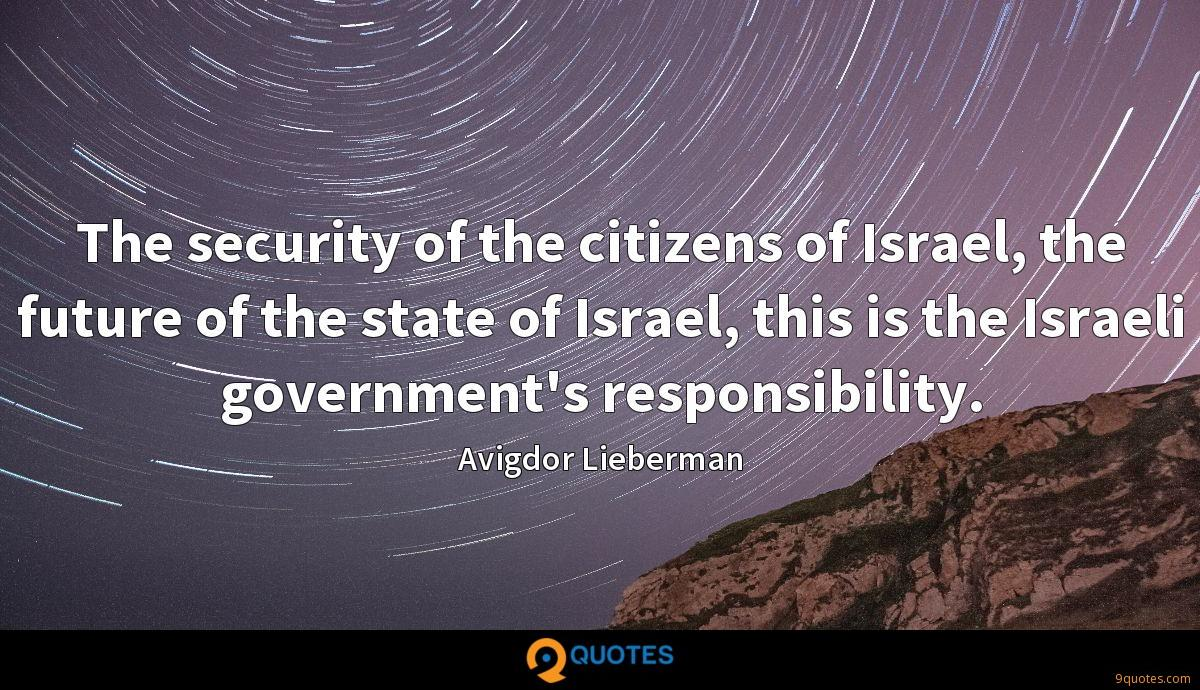 The security of the citizens of Israel, the future of the state of Israel, this is the Israeli government's responsibility.