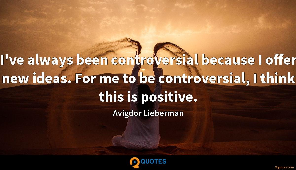 I've always been controversial because I offer new ideas. For me to be controversial, I think this is positive.