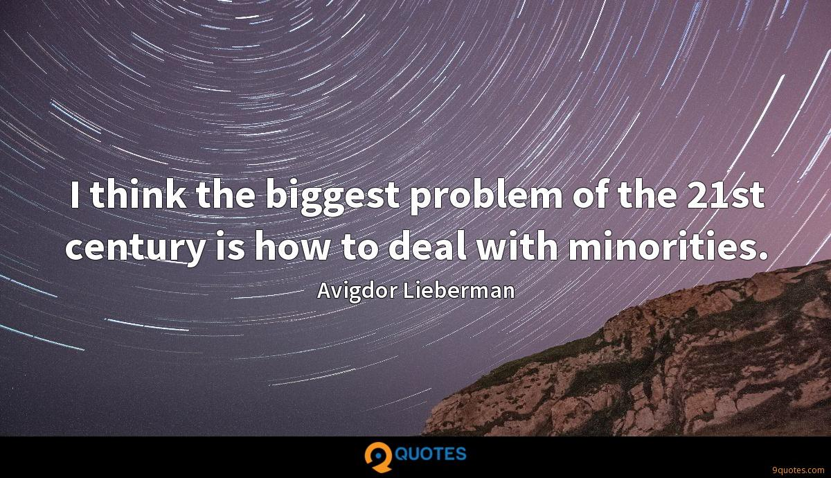 I think the biggest problem of the 21st century is how to deal with minorities.