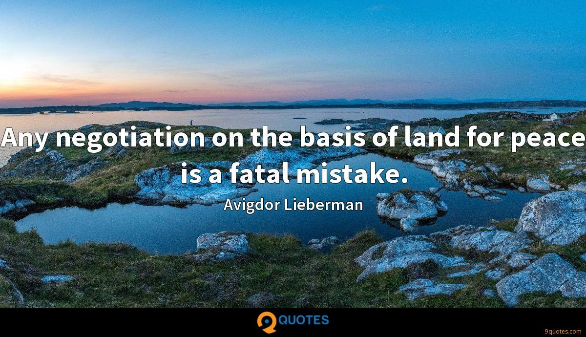 Any negotiation on the basis of land for peace is a fatal mistake.